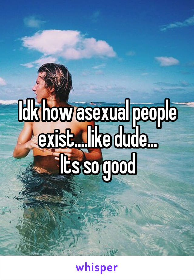 Idk how asexual people exist....like dude... Its so good