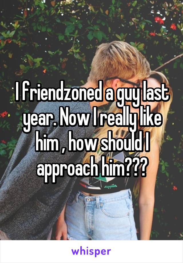 I friendzoned a guy last year. Now I really like him , how should I approach him???