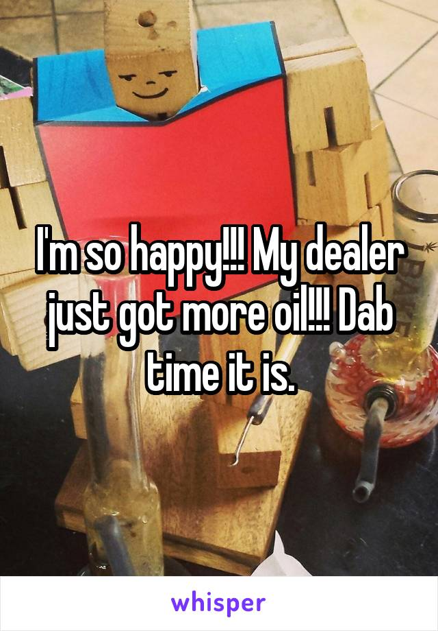 I'm so happy!!! My dealer just got more oil!!! Dab time it is.