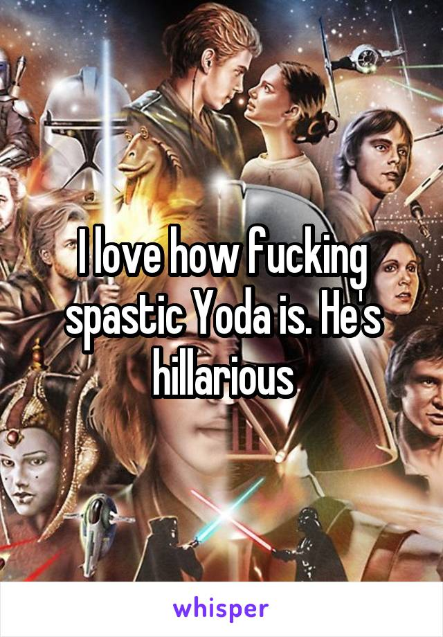 I love how fucking spastic Yoda is. He's hillarious