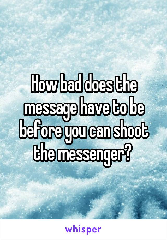 How bad does the message have to be before you can shoot the messenger?