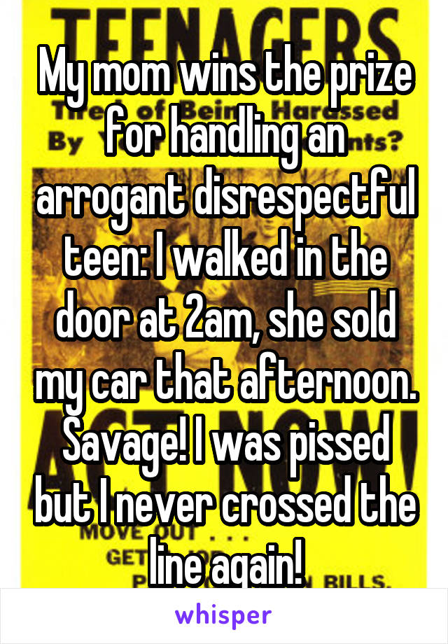 My mom wins the prize for handling an arrogant disrespectful teen: I walked in the door at 2am, she sold my car that afternoon. Savage! I was pissed but I never crossed the line again!