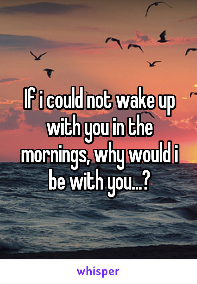 If i could not wake up with you in the mornings, why would i be with you...?
