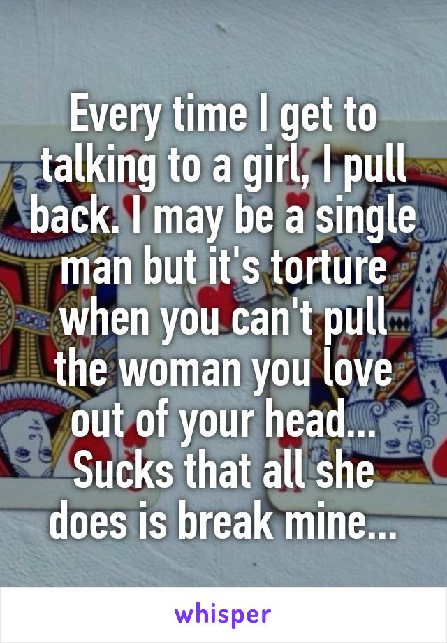 Every time I get to talking to a girl, I pull back. I may be a single man but it's torture when you can't pull the woman you love out of your head... Sucks that all she does is break mine...