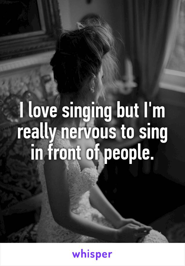 I love singing but I'm really nervous to sing in front of people.