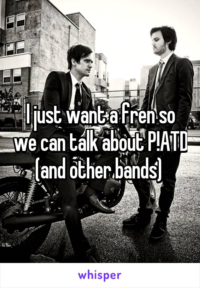 I just want a fren so we can talk about P!ATD (and other bands)