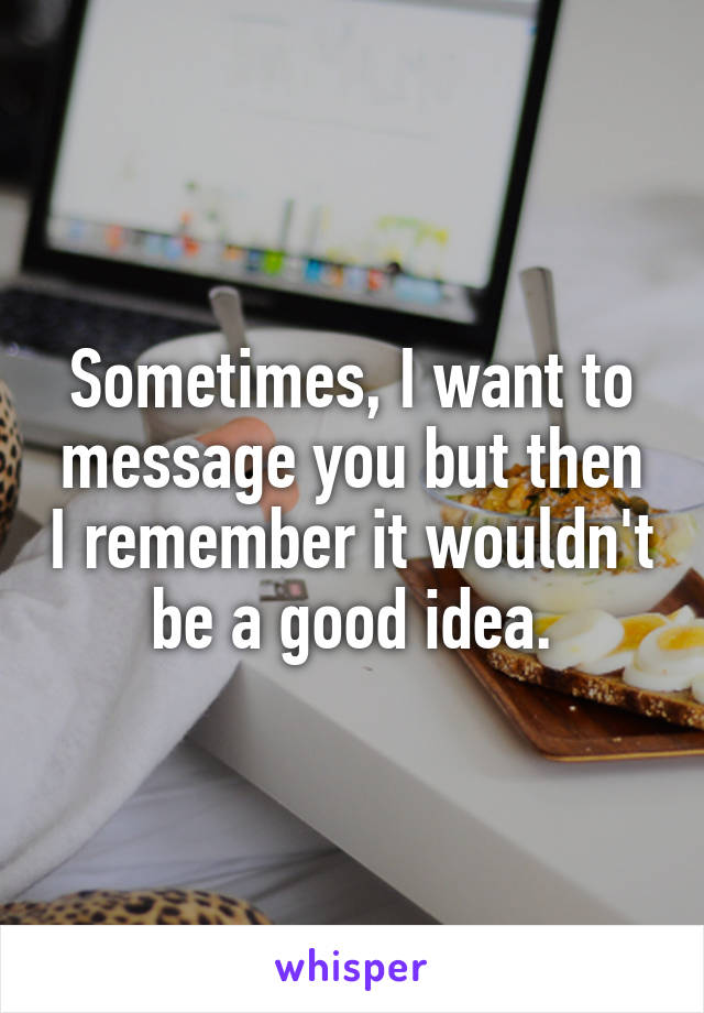 Sometimes, I want to message you but then I remember it wouldn't be a good idea.