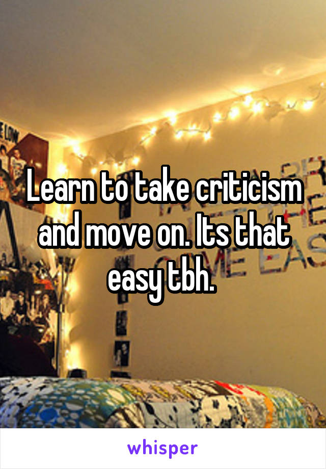Learn to take criticism and move on. Its that easy tbh.
