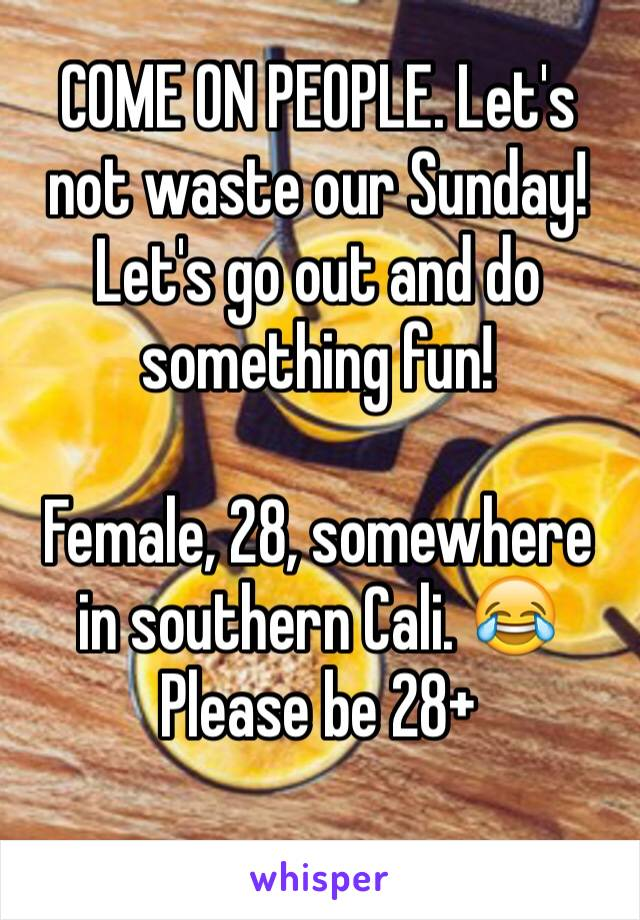 COME ON PEOPLE. Let's not waste our Sunday! Let's go out and do something fun!  Female, 28, somewhere in southern Cali. 😂 Please be 28+