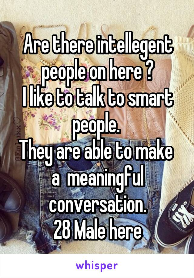 Are there intellegent people on here ? I like to talk to smart people.  They are able to make  a  meaningful conversation. 28 Male here