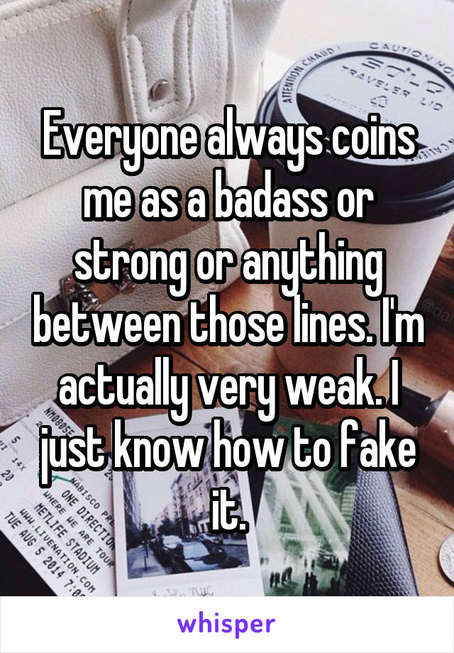 Everyone always coins me as a badass or strong or anything between those lines. I'm actually very weak. I just know how to fake it.