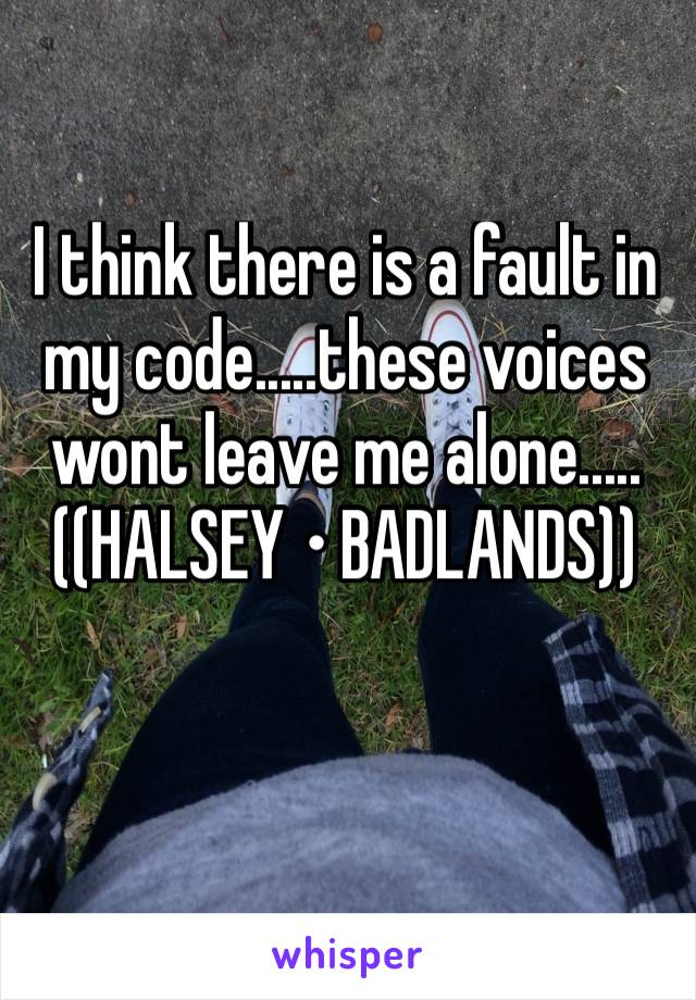 I think there is a fault in my code.....these voices wont leave me alone..... ((HALSEY • BADLANDS))