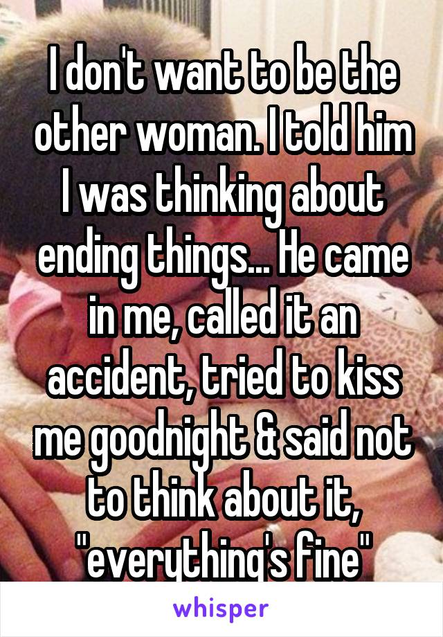 """I don't want to be the other woman. I told him I was thinking about ending things... He came in me, called it an accident, tried to kiss me goodnight & said not to think about it, """"everything's fine"""""""