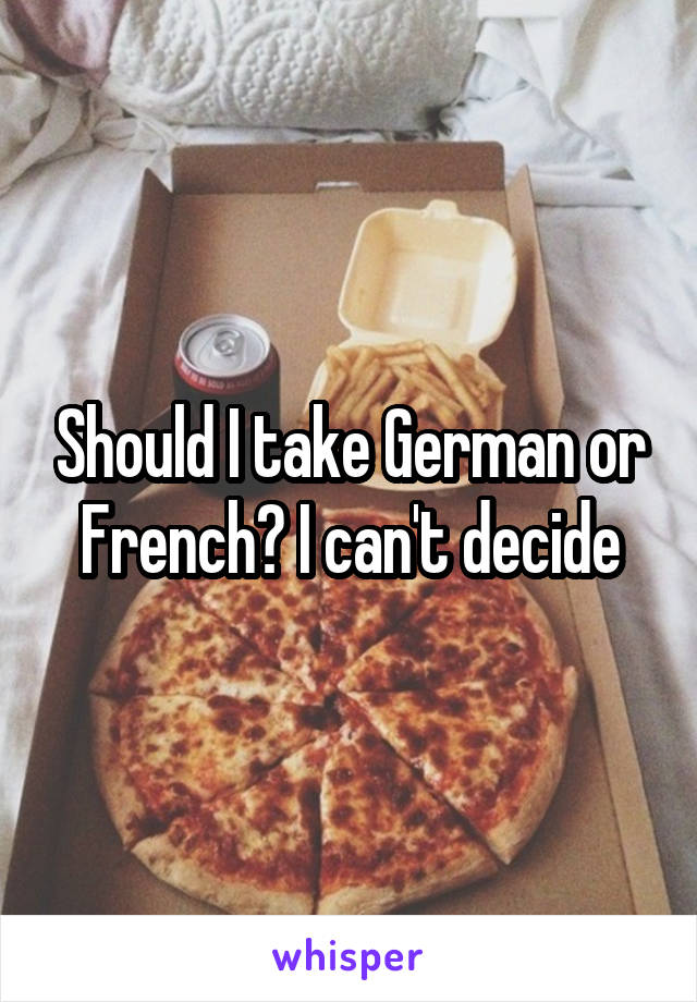 Should I take German or French? I can't decide