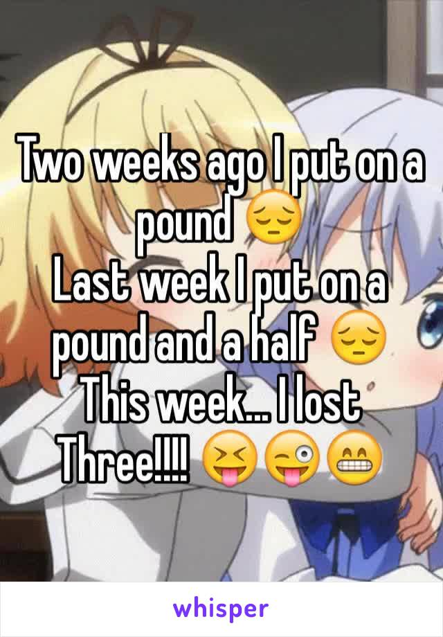 Two weeks ago I put on a pound 😔 Last week I put on a pound and a half 😔 This week... I lost Three!!!! 😝😜😁