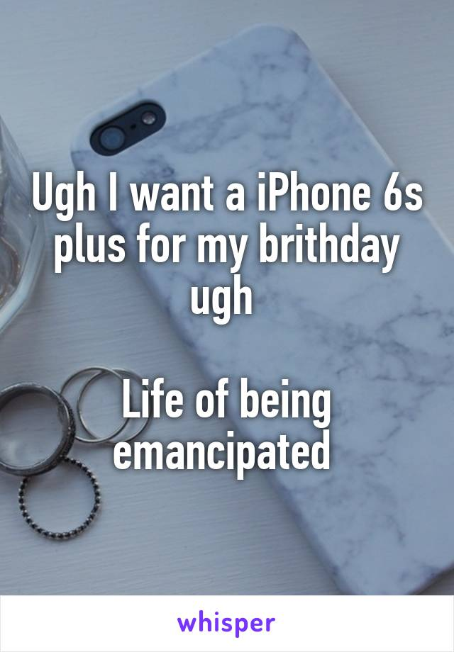 Ugh I want a iPhone 6s plus for my brithday ugh   Life of being emancipated