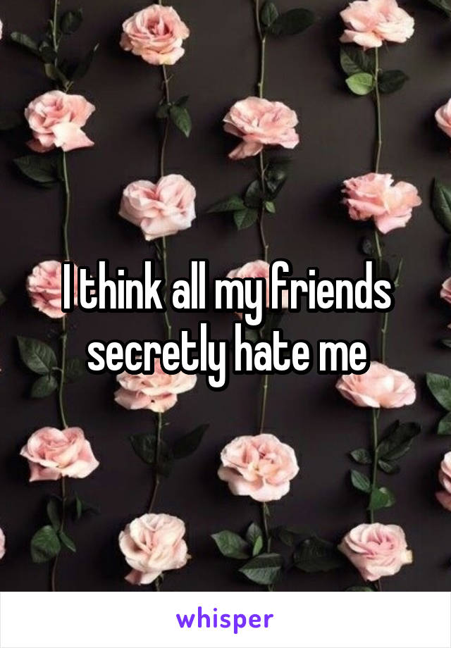 I think all my friends secretly hate me
