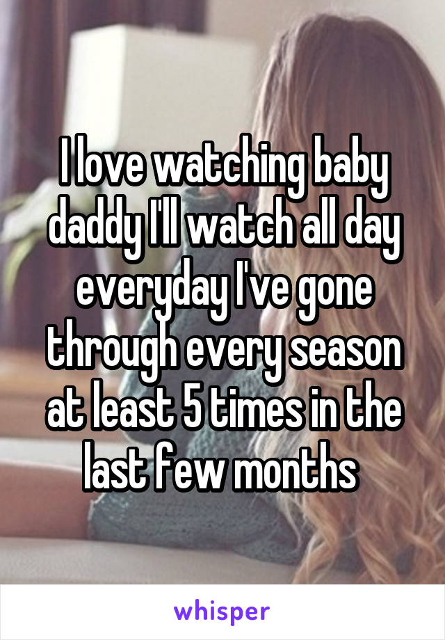 I love watching baby daddy I'll watch all day everyday I've gone through every season at least 5 times in the last few months