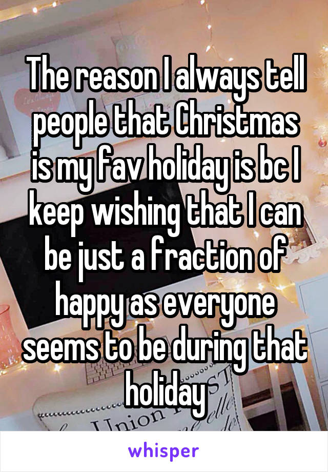 The reason I always tell people that Christmas is my fav holiday is bc I keep wishing that I can be just a fraction of happy as everyone seems to be during that holiday