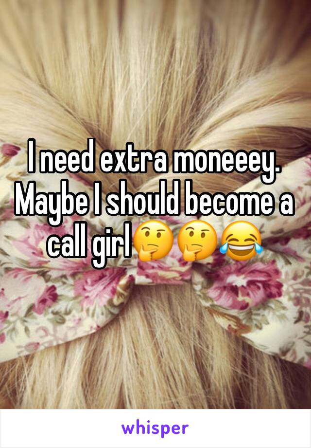 I need extra moneeey. Maybe I should become a call girl🤔🤔😂