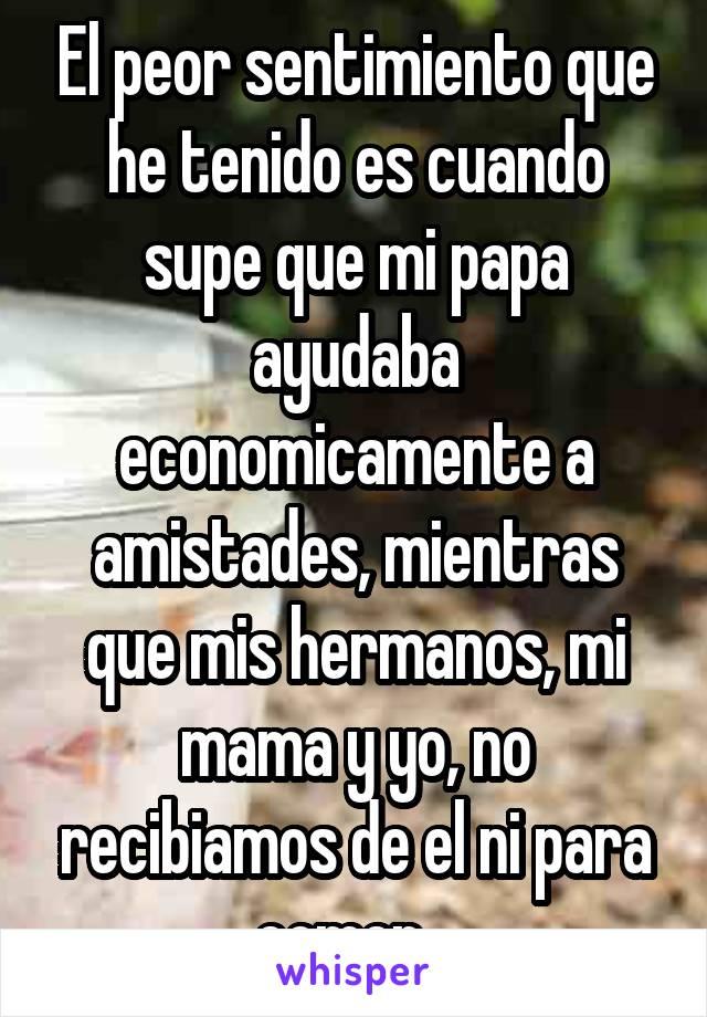 El peor sentimiento que he tenido es cuando supe que mi papa ayudaba economicamente a amistades, mientras que mis hermanos, mi mama y yo, no recibiamos de el ni para comer...