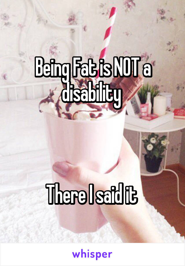 Being Fat is NOT a disability     There I said it