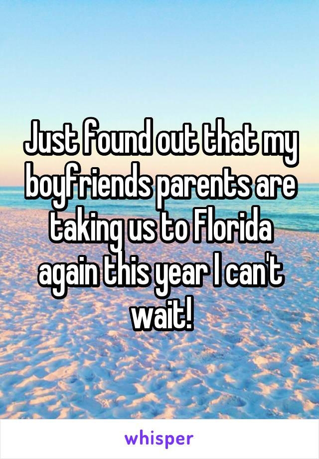 Just found out that my boyfriends parents are taking us to Florida again this year I can't wait!