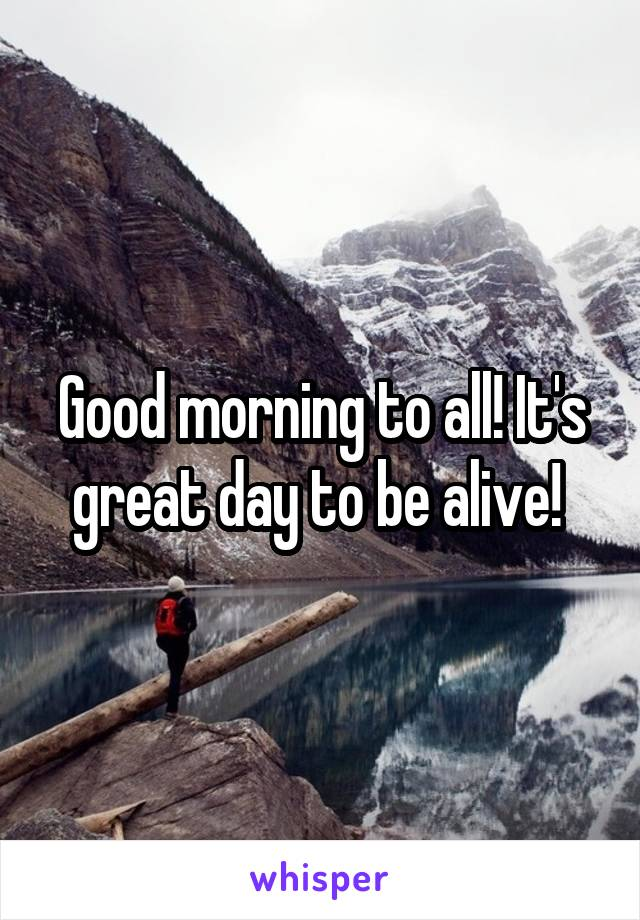 Good morning to all! It's great day to be alive!
