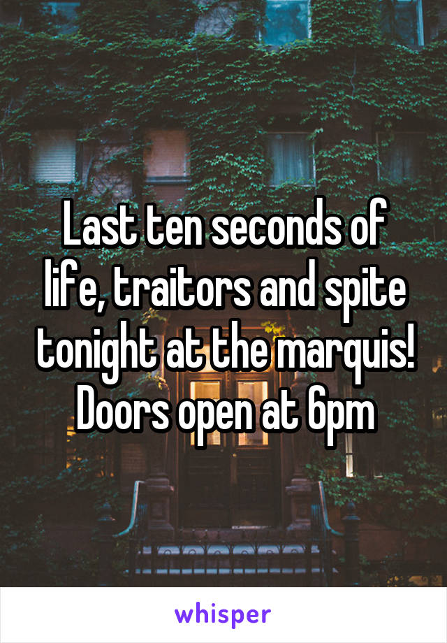 Last ten seconds of life, traitors and spite tonight at the marquis! Doors open at 6pm
