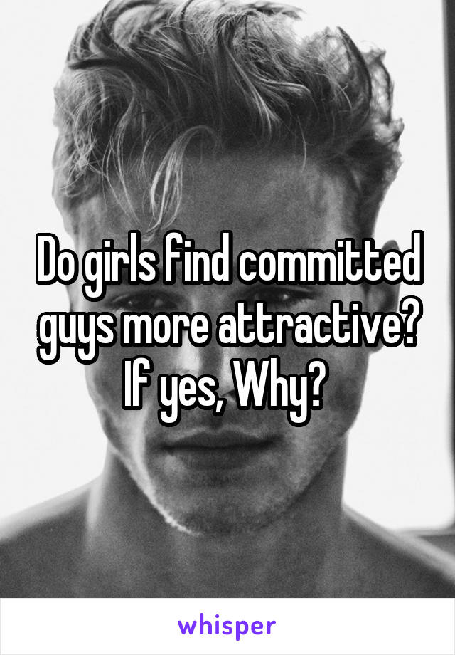 Do girls find committed guys more attractive? If yes, Why?
