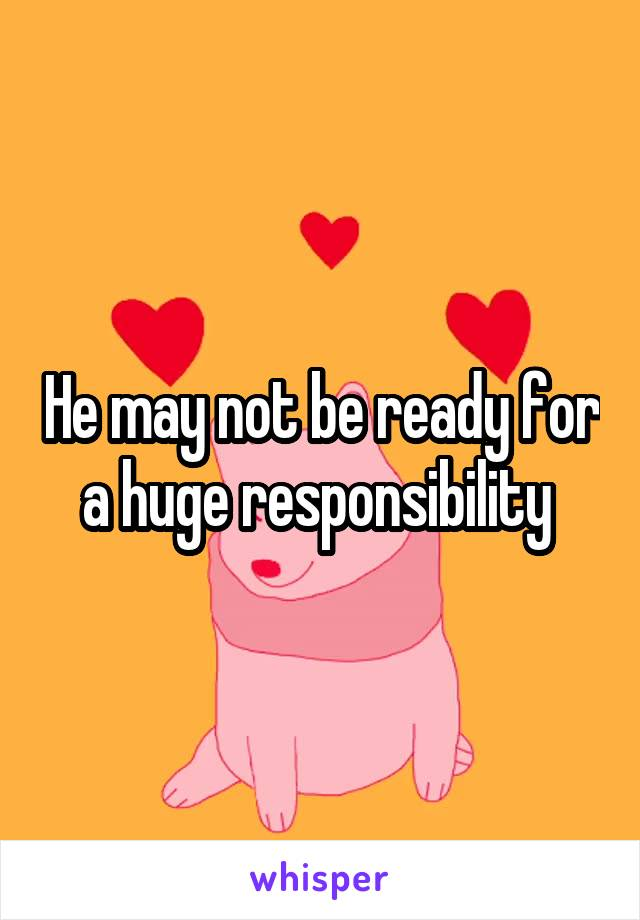 He may not be ready for a huge responsibility