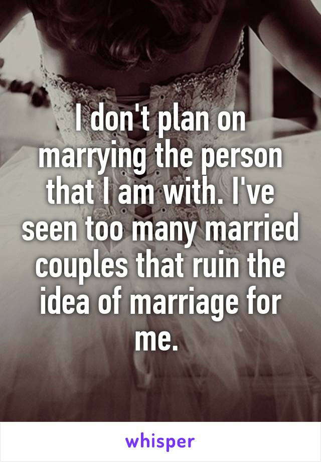 I don't plan on marrying the person that I am with. I've seen too many married couples that ruin the idea of marriage for me.