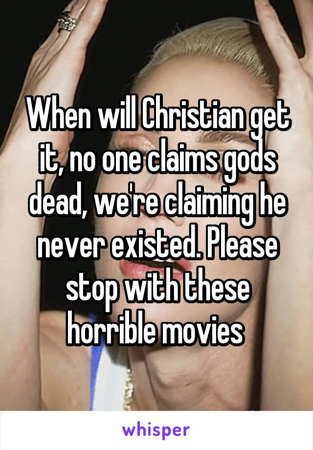 When will Christian get it, no one claims gods dead, we're claiming he never existed. Please stop with these horrible movies