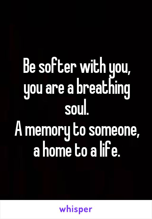 Be softer with you, you are a breathing soul. A memory to someone, a home to a life.