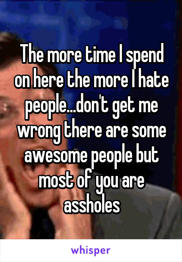 The more time I spend on here the more I hate people...don't get me wrong there are some awesome people but most of you are assholes