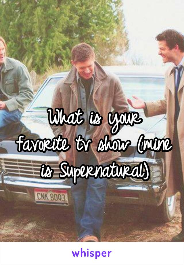 What is your favorite tv show (mine is Supernatural)