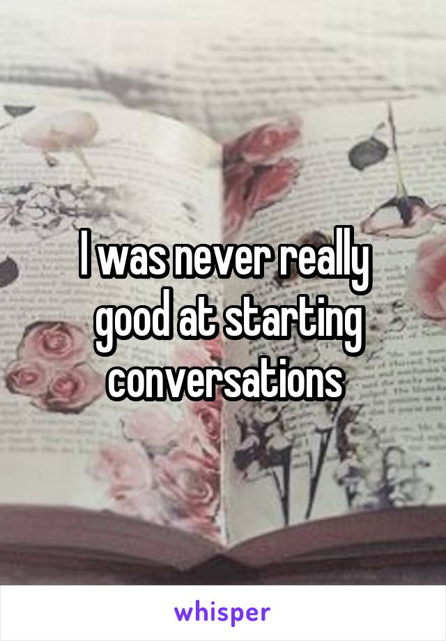 I was never really  good at starting conversations