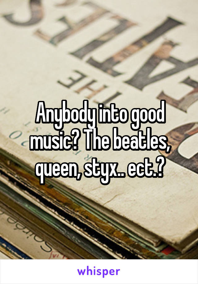 Anybody into good music? The beatles, queen, styx.. ect.?