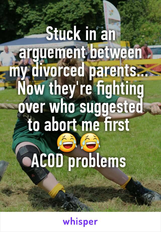 Stuck in an arguement between my divorced parents...  Now they're fighting over who suggested to abort me first  😂😂  ACOD problems