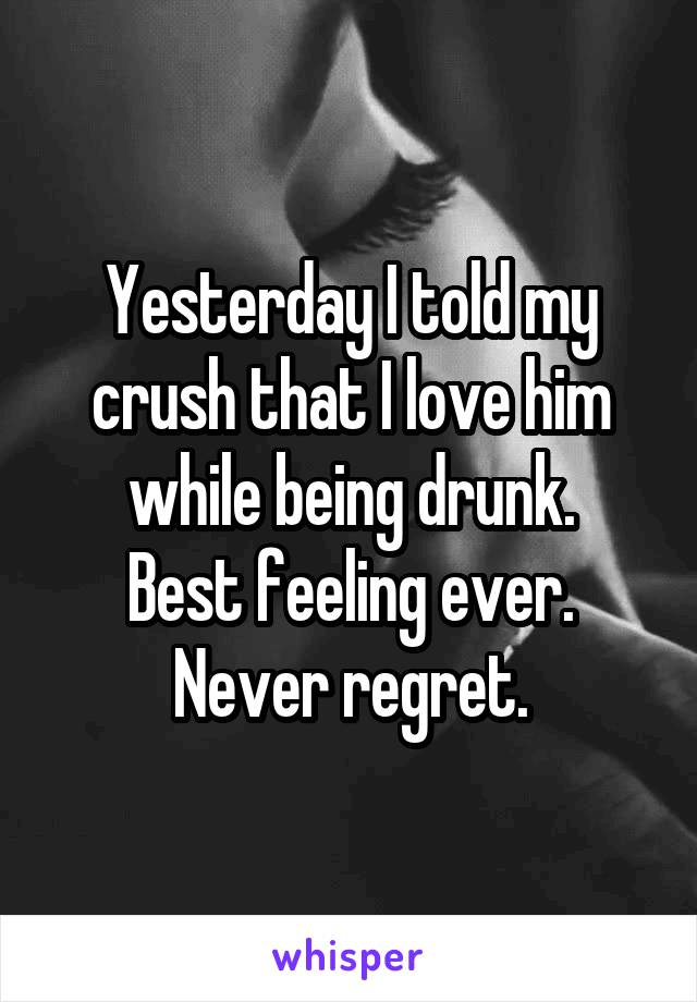 Yesterday I told my crush that I love him while being drunk. Best feeling ever. Never regret.