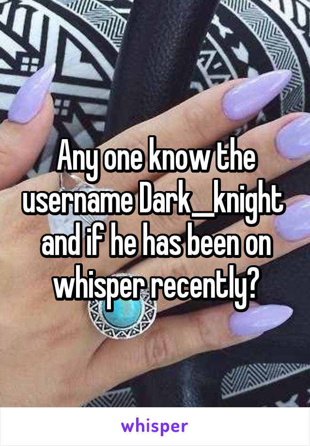 Any one know the username Dark__knight  and if he has been on whisper recently?