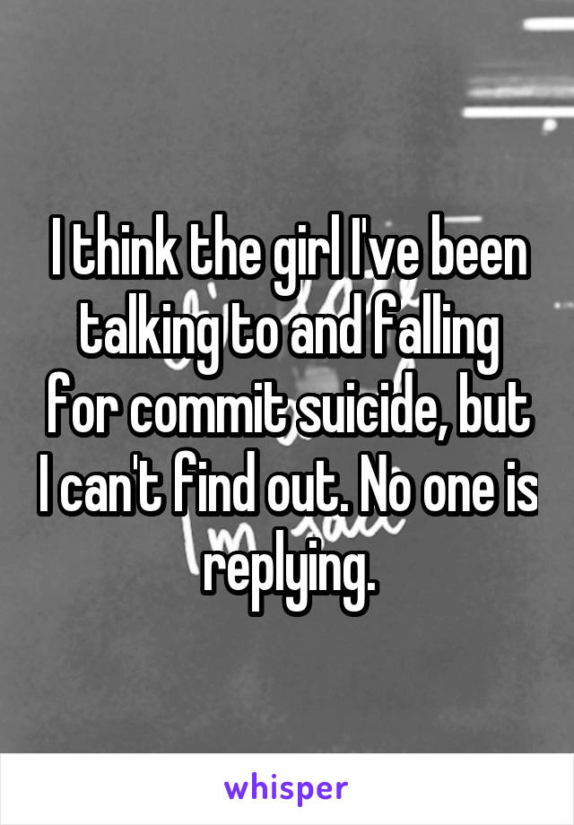 I think the girl I've been talking to and falling for commit suicide, but I can't find out. No one is replying.