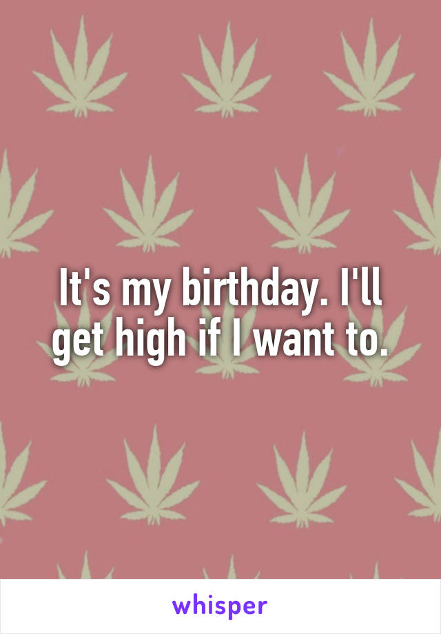 It's my birthday. I'll get high if I want to.