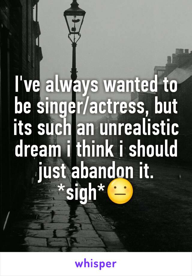 I've always wanted to be singer/actress, but its such an unrealistic dream i think i should just abandon it. *sigh*😐