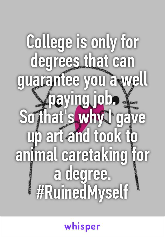 College is only for degrees that can guarantee you a well paying job. So that's why I gave up art and took to animal caretaking for a degree. #RuinedMyself