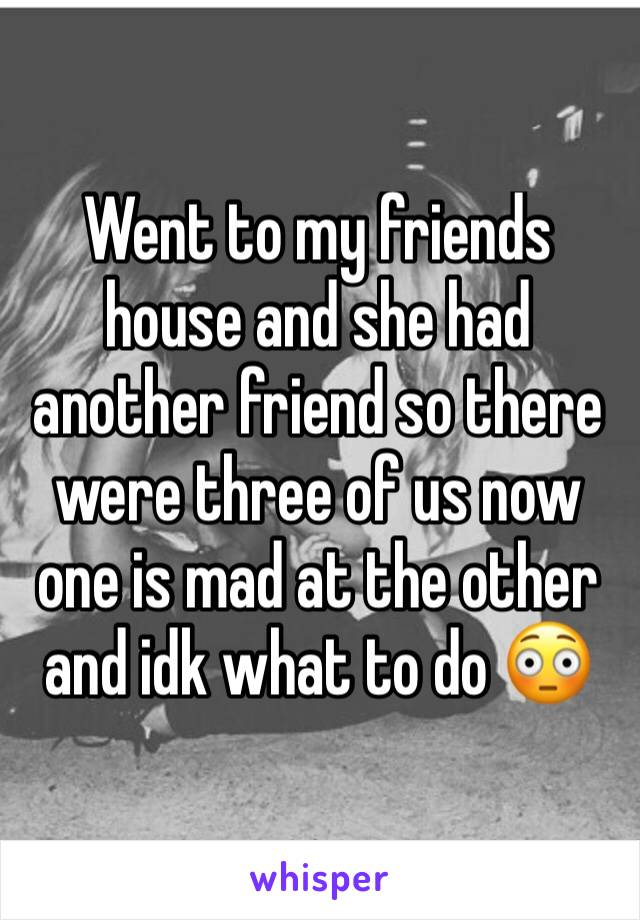 Went to my friends house and she had another friend so there were three of us now one is mad at the other and idk what to do 😳
