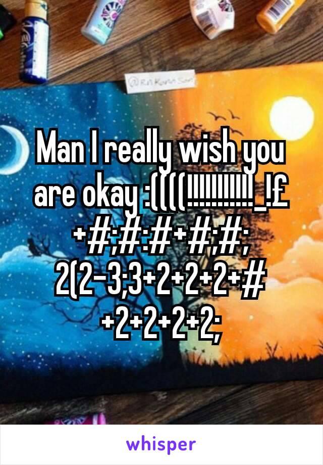 Man I really wish you are okay :((((!!!!!!!!!!!_!£+#;#:#+#;#;2(2-3;3+2+2+2+#+2+2+2+2;
