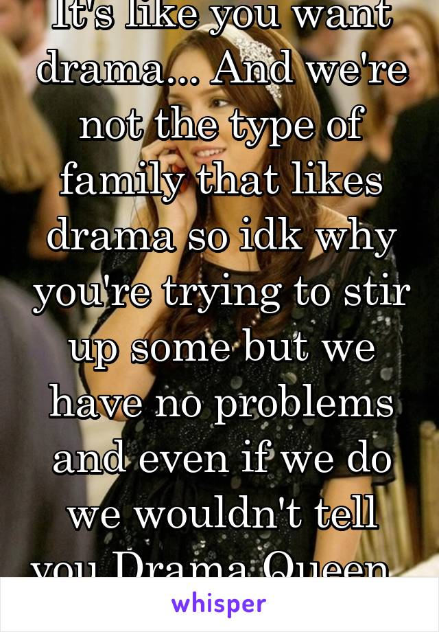 It's like you want drama... And we're not the type of family that likes drama so idk why you're trying to stir up some but we have no problems and even if we do we wouldn't tell you Drama Queen..