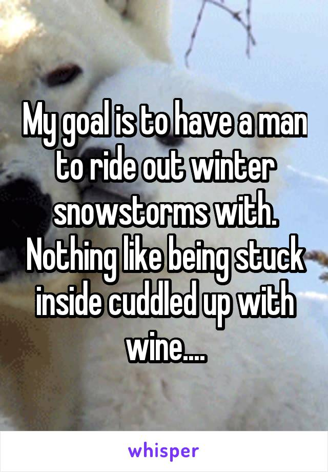 My goal is to have a man to ride out winter snowstorms with. Nothing like being stuck inside cuddled up with wine....