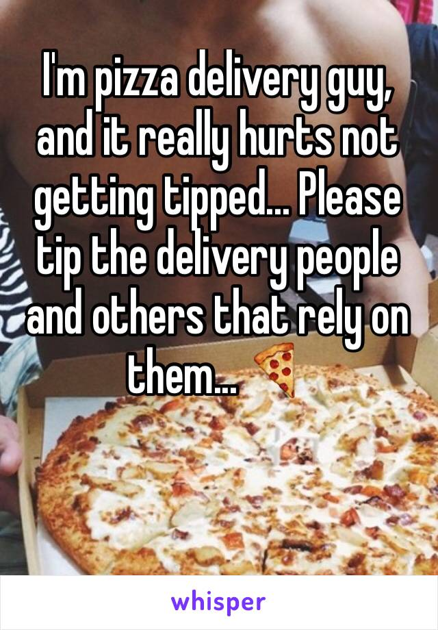 I'm pizza delivery guy, and it really hurts not getting tipped... Please tip the delivery people and others that rely on them... 🍕